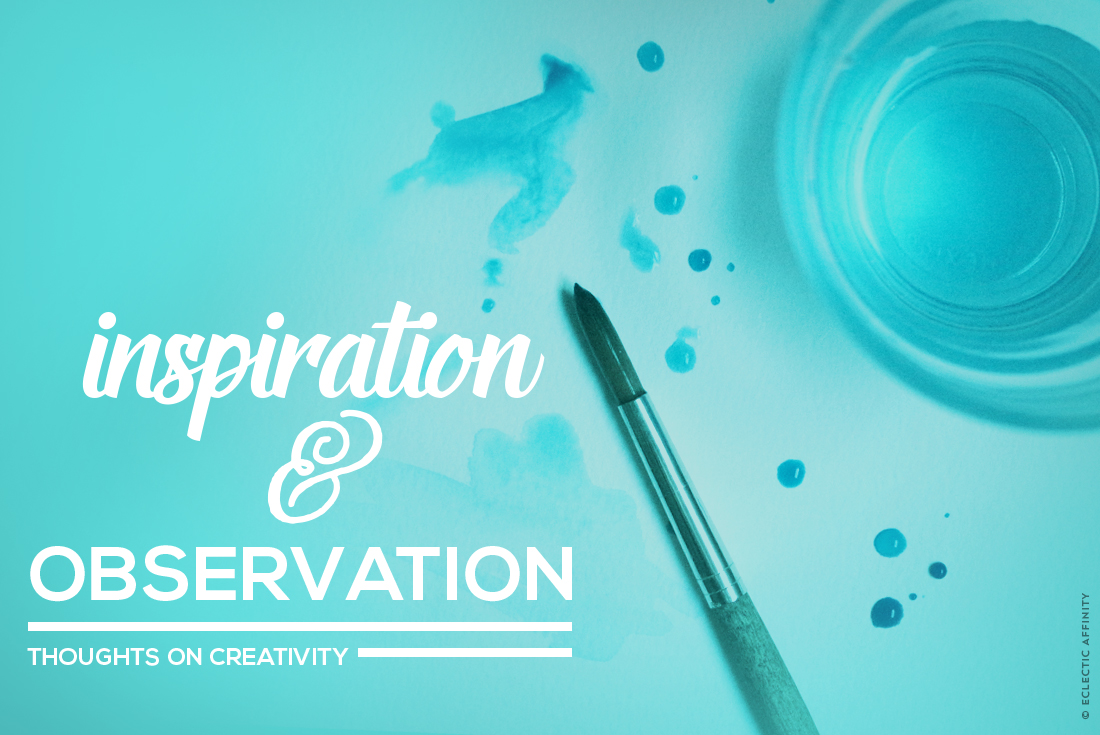 Inspiration & Observation—thoughts on creativity // Eclectic Affinity