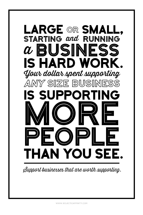 Large or small, starting and running a business is hard work. Your dollar spent supporting any size business is supporting more people than you see. Support businesses that are worth supporting.