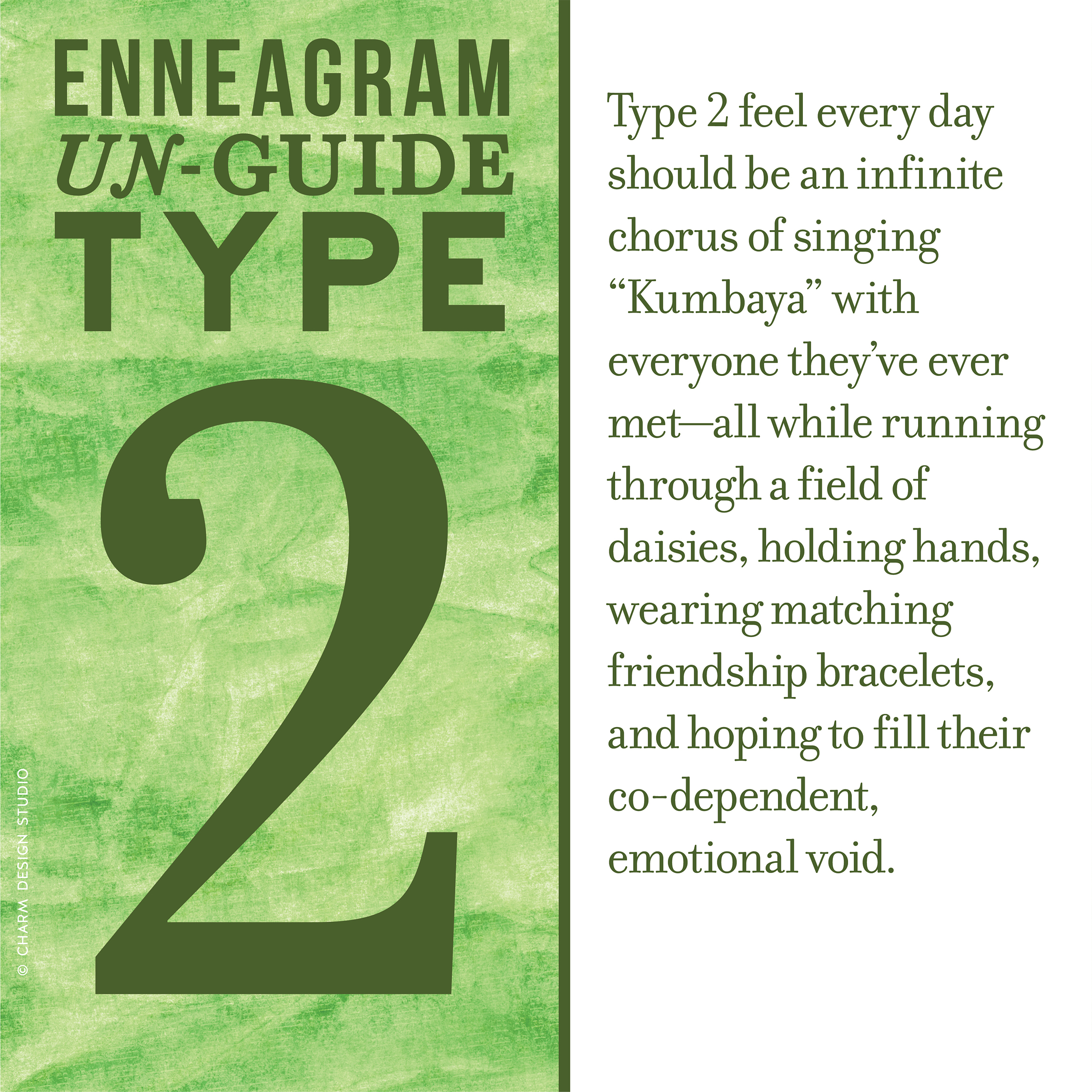 "Enneagram Un-Guide: Type 2 feel every day should be an infinite chorus of singing ""Kumbaya"" with everyone they've ever met—all while running through a field of daisies, holding hands, wearing matching friendship bracelets, and hoping to fill their co-dependent, emotional void. / Design and words © Charm Design Studio"