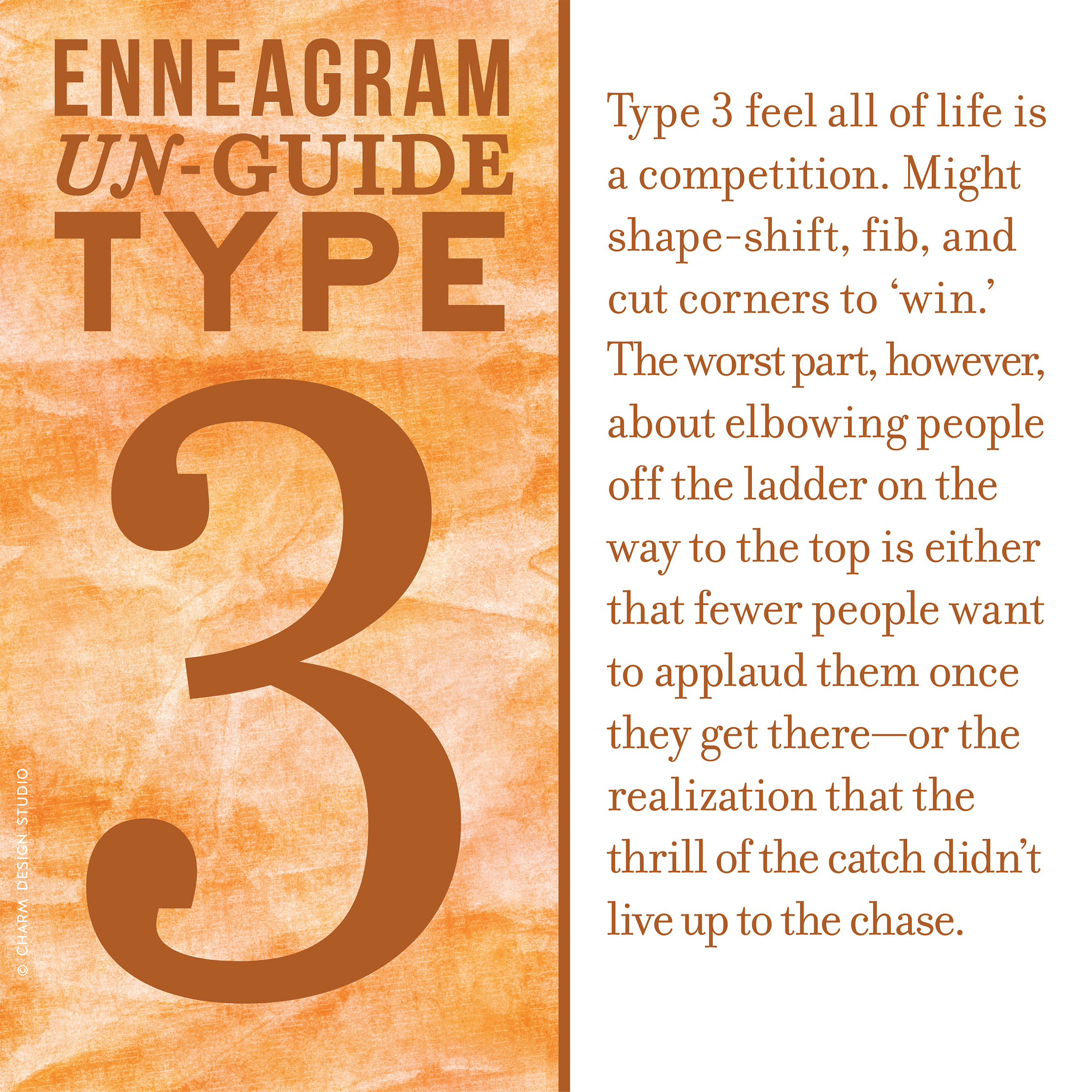 Enneagram Un-Guide: Type 3 feel all of life is a competition. Might shape-shift, fib, and cut corners to 'win.' The worst part, however, about elbowing people off the ladder on the way to the top is either that fewer people want to applaud them once they get there—or the realization that the thrill of the catch didn't live up to the chase. / Design and words © Charm Design Studio
