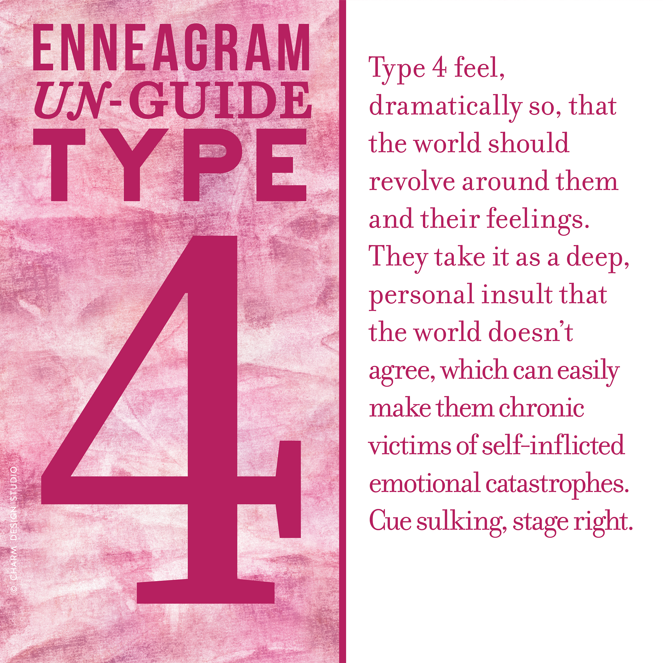 Enneagram Un-Guide: Type 4 feel, dramatically so, that the world should revolve around them and their feelings. They take it as a deep, personal insult that the world doesn't agree, which can easily make them chronic victims of self-inflicted emotional catastrophes. Cue sulking, stage right. / Design and words © Charm Design Studio
