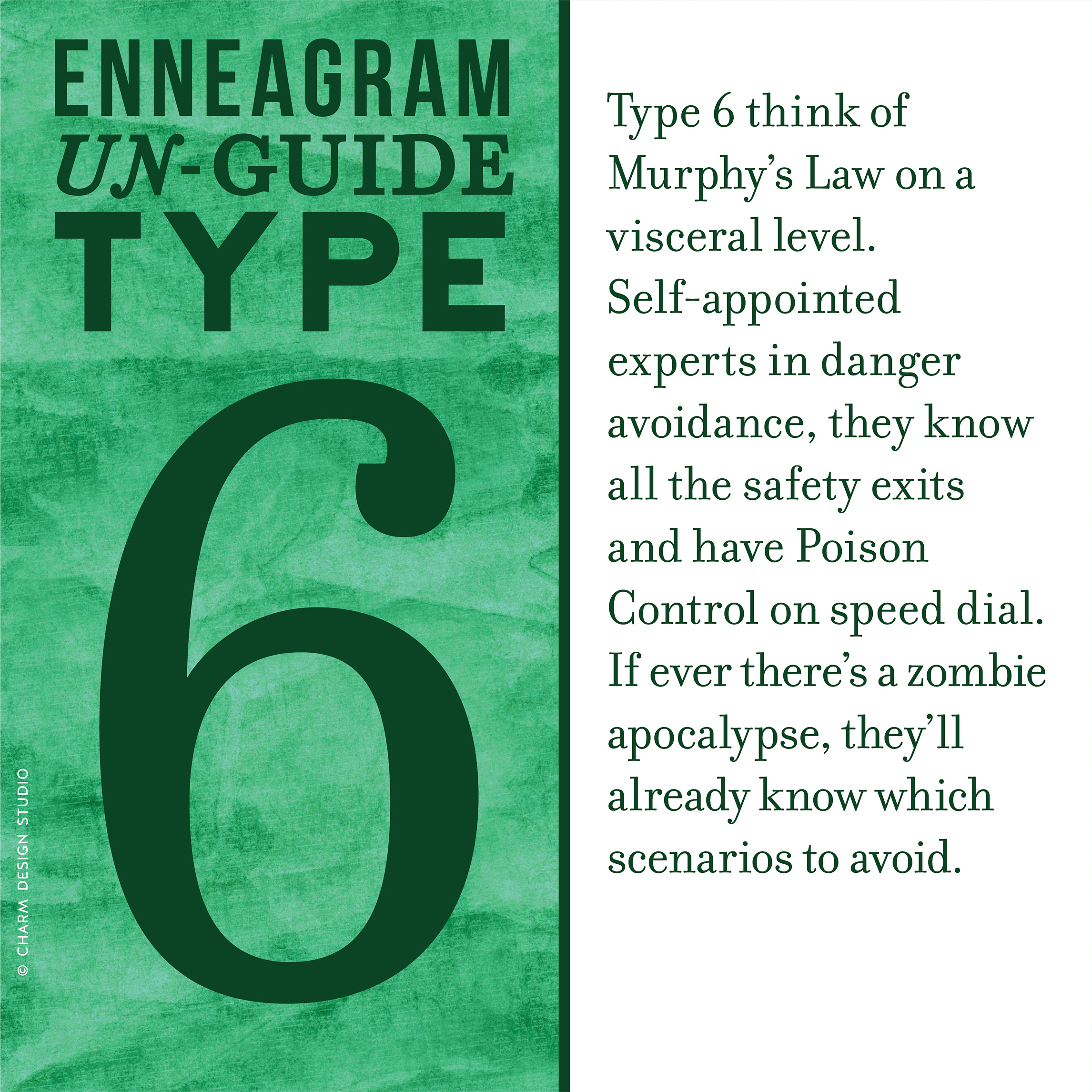 Enneagram Un-Guide: Type 6 think of Murphy's Law on a visceral level. Self-appointed experts in danger avoidance, they know all the safety exits and have Poison Control on speed dial. If ever there's a zombie apocalypse, they'll already know which scenarios to avoid. / Design and words © Charm Design Studio