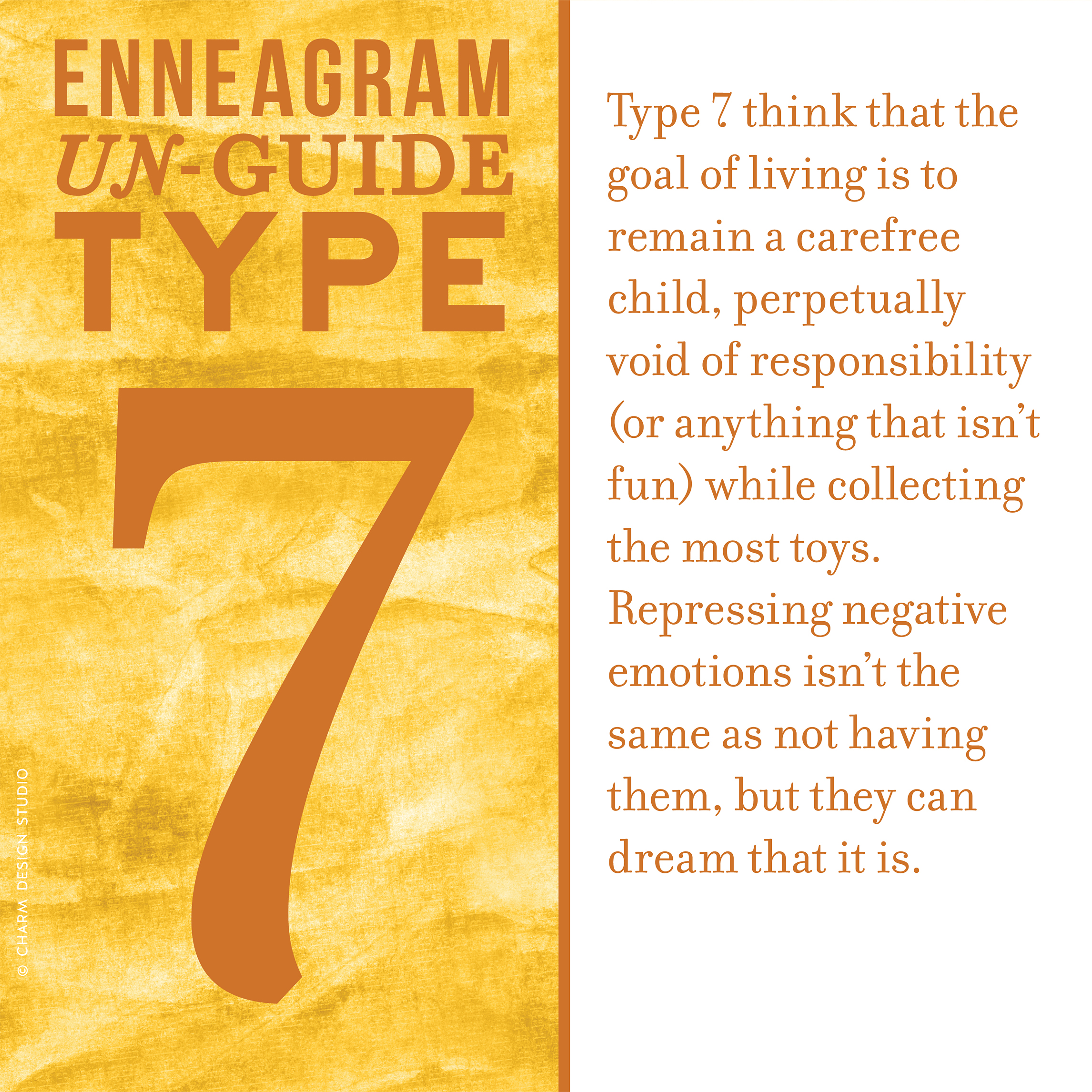 Enneagram Un-Guide: Type 7 think that the goal of living is to remain a carefree child, perpetually void of responsibility (or anything that isn't fun) while collecting the most toys. Repressing negative emotions isn't the same as not having them, but they can dream that it is. / Design and words © Charm Design Studio