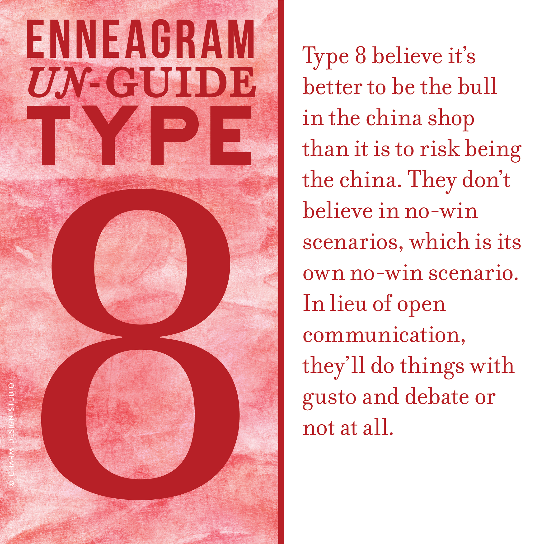 Enneagram Un-Guide: Type 8 believe it's better to be the bull in the china shop than it is to risk being the china. They don't believe in no-win scenarios, which is its own no-win scenario. In lieu of open communication, they'll do things with gusto and debate or not at all. / Design and words © Charm Design Studio