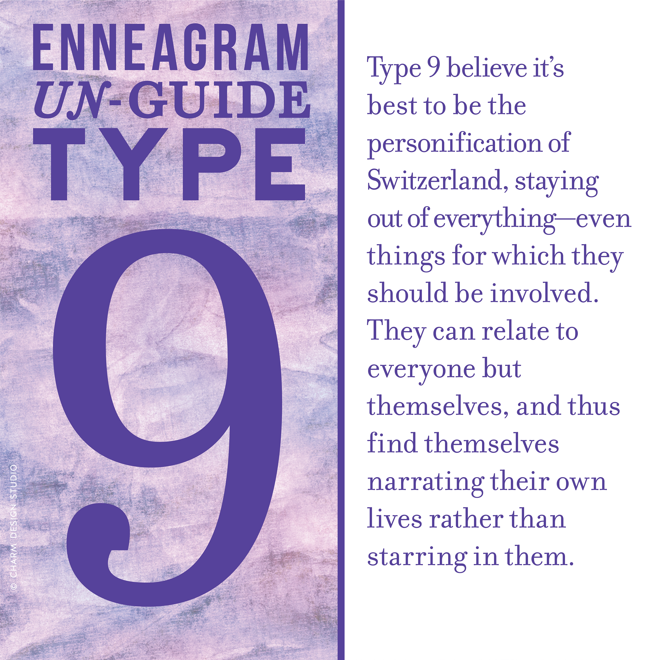 Enneagram Un-Guide: Type 9 believe it's best to be the personification of Switzerland, staying out of everything—even things for which they should be involved. They can relate to everyone but themselves, and thus find themselves narrating their own lives rather than starring in them. / Design and words © Charm Design Studio